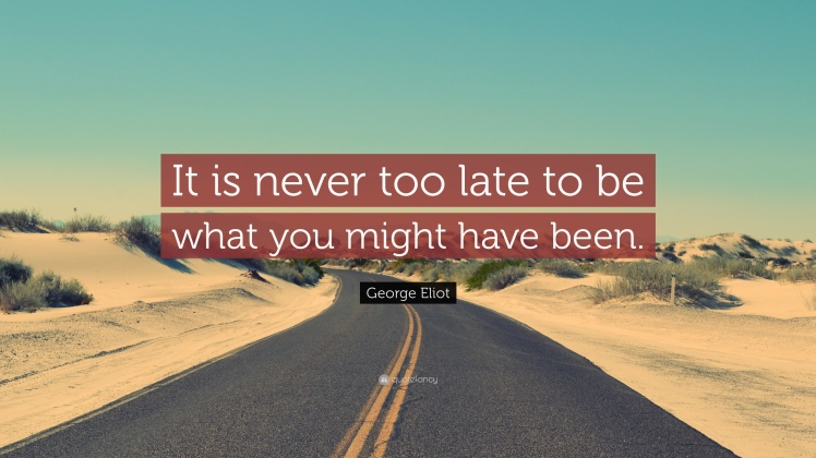 5741-George-Eliot-Quote-It-is-never-too-late-to-be-what-you-might-have
